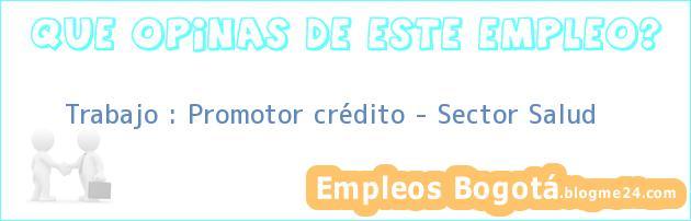 Trabajo : Promotor crédito – Sector Salud