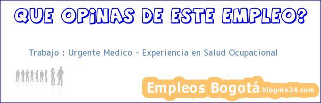 Trabajo : Urgente Medico – Experiencia en Salud Ocupacional