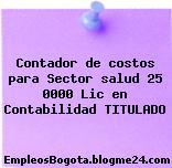 Contador de costos para Sector salud 25 0000 Lic en Contabilidad TITULADO
