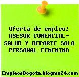 Oferta de empleo: ASESOR COMERCIAL- SALUD Y DEPORTE SOLO PERSONAL FEMENINO