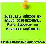 Solicita MÉDICO EN SALUD OCUPACIONAL. Para laborar en Reynosa Suplente