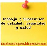 Trabajo : Supervisor de calidad, seguridad y salud