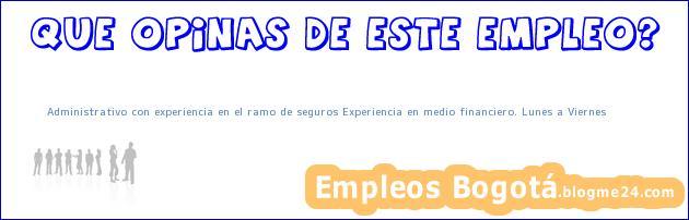 Administrativo con experiencia en el ramo de seguros Experiencia en medio financiero. Lunes a Viernes