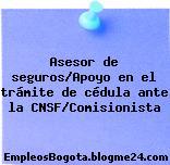 Asesor de seguros/Apoyo en el trámite de cédula ante la CNSF/Comisionista