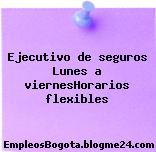 Ejecutivo de seguros Lunes a viernesHorarios flexibles