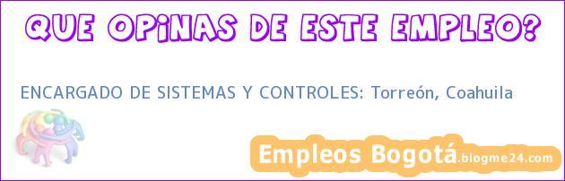 ENCARGADO DE SISTEMAS Y CONTROLES: Torreón, Coahuila