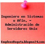 Ingeniero en Sistemas o Afín. – Administración de Servidores Unix