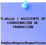 Trabajo : ASISTENTE DE COORDINACIÓN DE TRADUCCIÓN