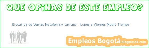 Ejecutiva de Ventas Hotelería y turismo Lunes a Viernes Medio Tiempo