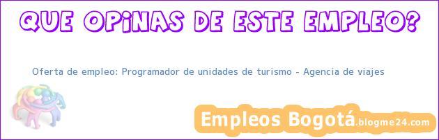 Oferta de empleo: Programador de unidades de turismo – Agencia de viajes