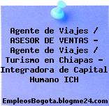 Agente de Viajes / ASESOR DE VENTAS – Agente de Viajes / Turismo en Chiapas – Integradora de Capital Humano ICH