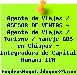 Agente de Viajes / ASESOR DE VENTAS – Agente de Viajes / Turismo / Maneje GDS en Chiapas – Integradora de Capital Humano ICH