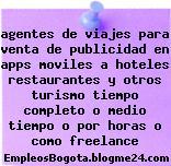 agentes de viajes para venta de publicidad en apps moviles a hoteles restaurantes y otros turismo tiempo completo o medio tiempo o por horas o como freelance