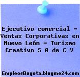 Ejecutivo comercial – Ventas Corporativas en Nuevo León – Turismo Creativo S A de C V