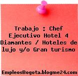 Trabajo : Chef Ejecutivo Hotel 4 Diamantes / Hoteles de lujo y/o Gran turismo