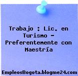 Trabajo : Lic. en Turismo – Preferentemente con Maestría