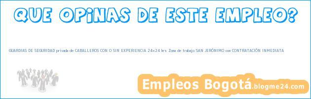GUARDIAS DE SEGURIDAD privada de CABALLEROS CON O SIN EXPERIENCIA 24×24 hrs Zona de trabajo SAN JERÓNIMO con CONTRATACIÓN INMEDIATA