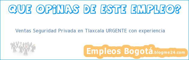 Ventas Seguridad Privada en Tlaxcala URGENTE con experiencia