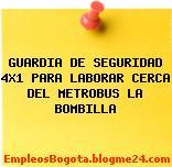 GUARDIA DE SEGURIDAD 4X1 PARA LABORAR CERCA DEL METROBUS LA BOMBILLA