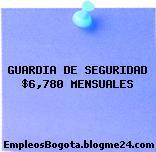 GUARDIA DE SEGURIDAD $6,780 MENSUALES