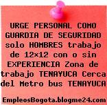 URGE PERSONAL COMO GUARDIA DE SEGURIDAD solo HOMBRES trabajo de 12×12 con o sin EXPERIENCIA Zona de trabajo TENAYUCA Cerca del Metro bus TENAYUCA