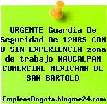 URGENTE Guardia De Seguridad De 12HRS CON O SIN EXPERIENCIA zona de trabajo NAUCALPAN COMERCIAL MEXICANA DE SAN BARTOLO