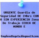 URGENTE Guardia de Seguridad DE 24hrs CON O SIN EXPERIENCIA Zona De Trabajo CERCA DE MUNDO E
