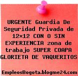 URGENTE Guardia De Seguridad Privada de 12×12 CON O SIN EXPERIENCIA zona de trabajo SUPER COAPA GLORIETA DE VAQUERITOS