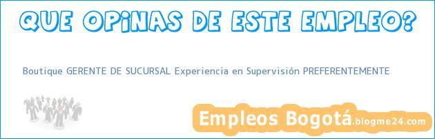 Boutique GERENTE DE SUCURSAL Experiencia en Supervisión PREFERENTEMENTE