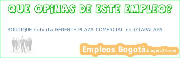 BOUTIQUE solicita GERENTE PLAZA COMERCIAL en IZTAPALAPA