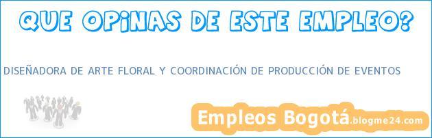 DISEÑADORA DE ARTE FLORAL Y COORDINACIÓN DE PRODUCCIÓN DE EVENTOS