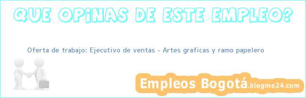 Oferta de trabajo: Ejecutivo de ventas – Artes graficas y ramo papelero