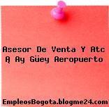 Asesor De Venta Y Atc ¡ Ay Güey Aeropuerto