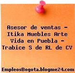 Asesor de ventas – Itika Muebles Arte Vida en Puebla – Trabice S de RL de CV