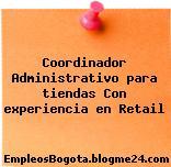 Coordinador Administrativo para tiendas Con experiencia en Retail