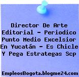Director De Arte Editorial – Periodico Punto Medio Excelsior En Yucatán – Es Chicle Y Pega Estrategas Scp