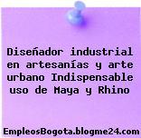Diseñador industrial en artesanías y arte urbano Indispensable uso de Maya y Rhino