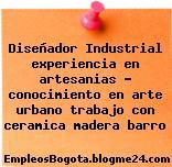 Diseñador Industrial experiencia en artesanias – conocimiento en arte urbano trabajo con ceramica madera barro
