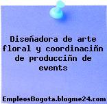 Diseñadora de arte floral y coordinaciòn de producciòn de events
