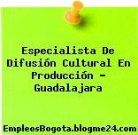Especialista De Difusión Cultural En Producción – Guadalajara