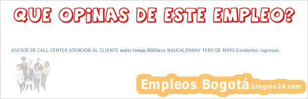 ASESOR DE CALL CENTER ATENCION AL CLIENTE medio tiempo 8000mxn NAUCALPANAV 1ERO DE MAYO Excelentes ingresos