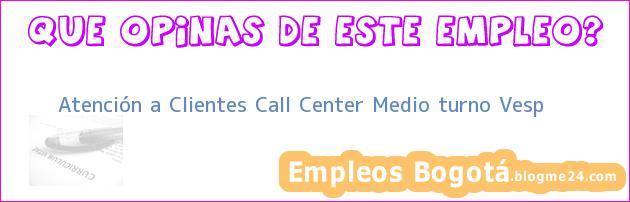 Atención a Clientes Call Center Medio turno Vesp