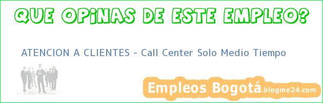 ATENCION A CLIENTES – Call Center Solo Medio Tiempo