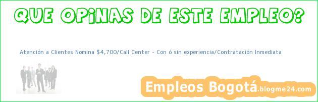 Atención a Clientes Nomina $4,700/Call Center – Con ó sin experiencia/Contratación Inmediata