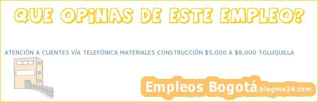 ATENCIÓN A CLIENTES VÍA TELEFÓNICA MATERIALES CONSTRUCCIÓN $5,000 A $8,000 TOLUQUILLA