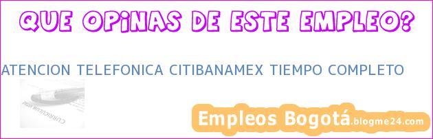 ATENCION TELEFONICA CITIBANAMEX TIEMPO COMPLETO