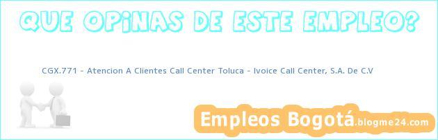 CGX.771 – Atencion A Clientes Call Center Toluca – Ivoice Call Center, S.A. De C.V