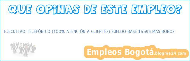 EJECUTIVO TELEFÓNICO (100% ATENCIÓN A CLIENTES) SUELDO BASE $5593 MAS BONOS