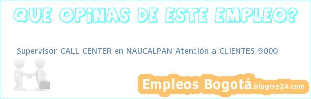Supervisor CALL CENTER en NAUCALPAN Atención a CLIENTES 9000