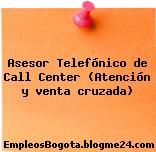 Asesor Telefónico de Call Center (Atención y venta cruzada)